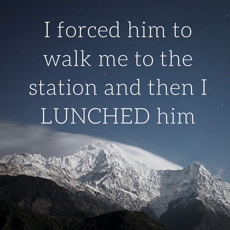 I forced him to walk me to the station and then I LUNCHED him