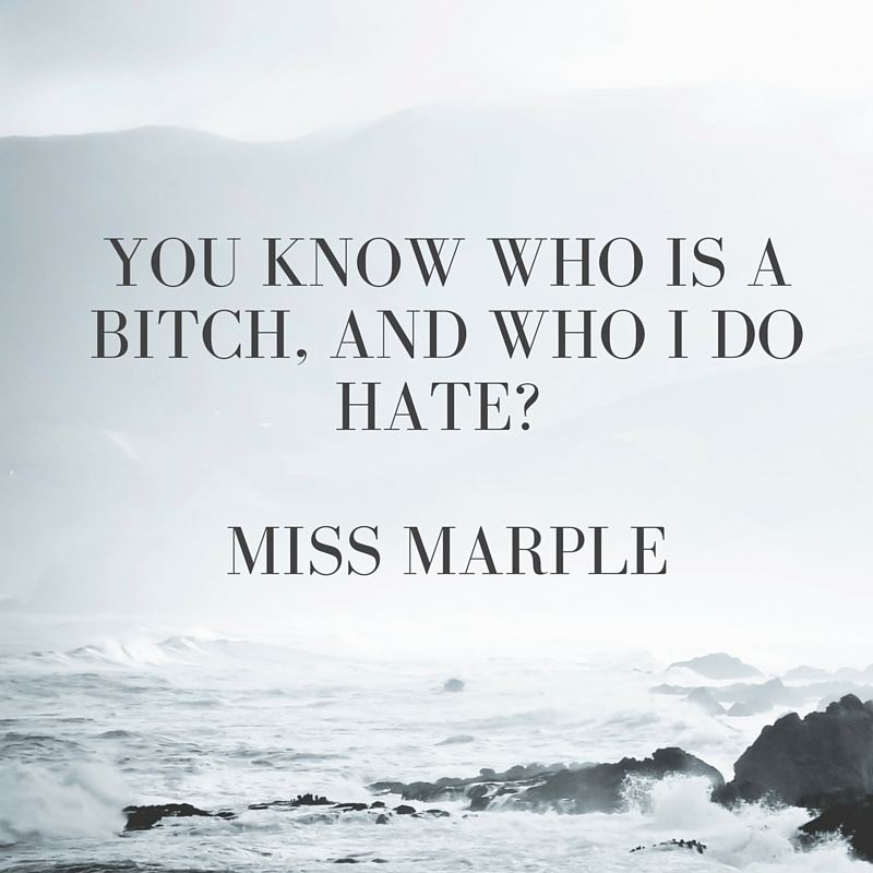 You know who is a bitch, and who I do hate- Miss Marple
